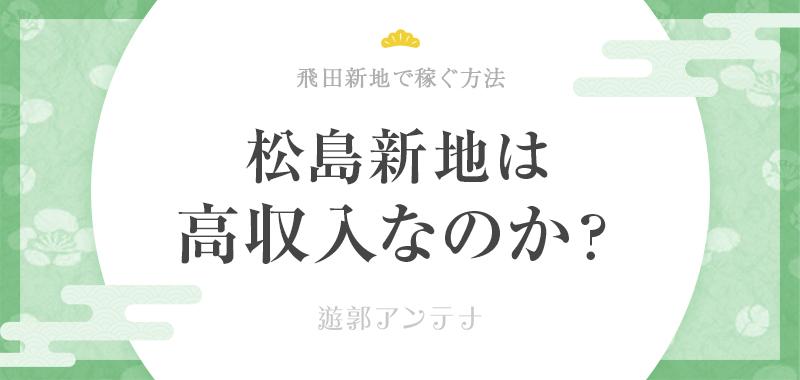 松島新地は本当に稼げる?高収入にまつわるウソと本当を解説